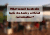 what would australia look like today without colonisation aboriginal